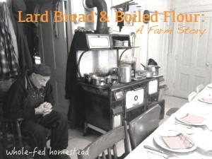 Lard Bread & Boiled Flour: A Farm Story